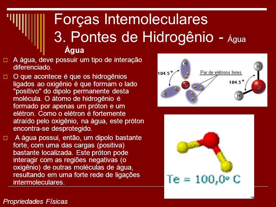 Forças Intemoleculares 3. Pontes de Hidrogênio - Água Água A água, deve possuir um tipo de interação diferenciado. O que acontece é que os hidrogênios