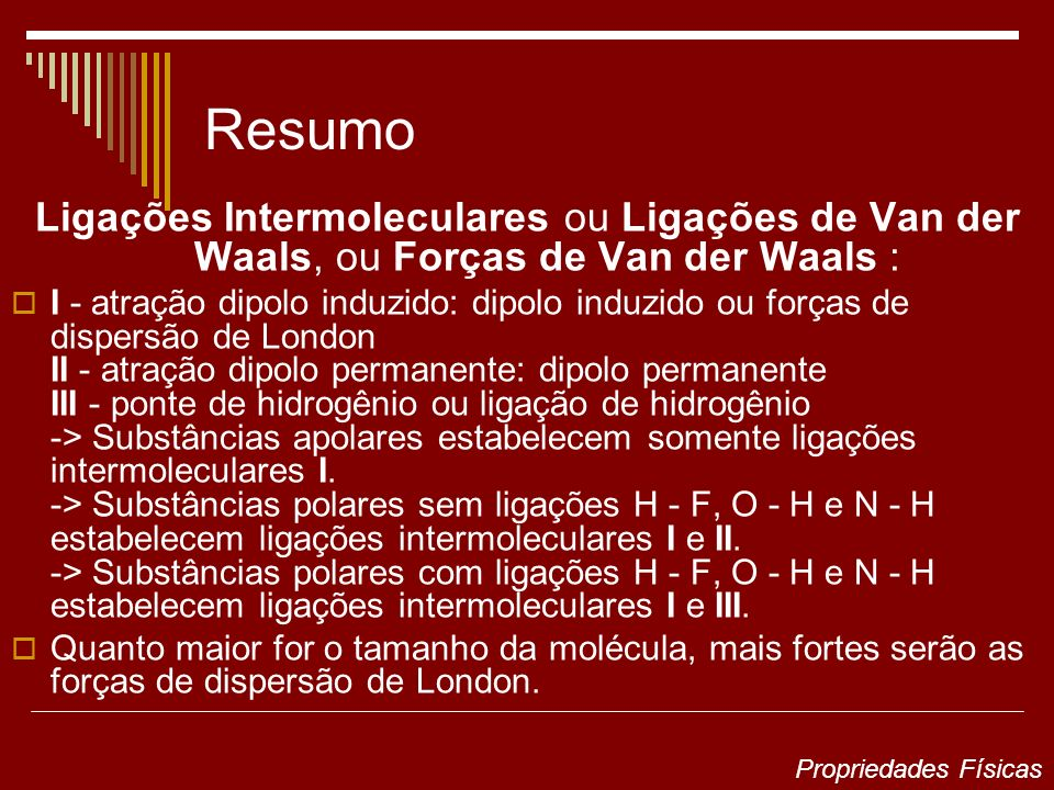 Resumo Ligações Intermoleculares ou Ligações de Van der Waals, ou Forças de Van der Waals : I - atração dipolo induzido: dipolo induzido ou forças de