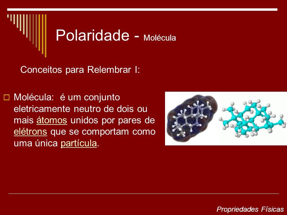 Polaridade - Molécula Conceitos para Relembrar I: Molécula: é um conjunto eletricamente neutro de dois ou mais átomos unidos por pares de elétrons que