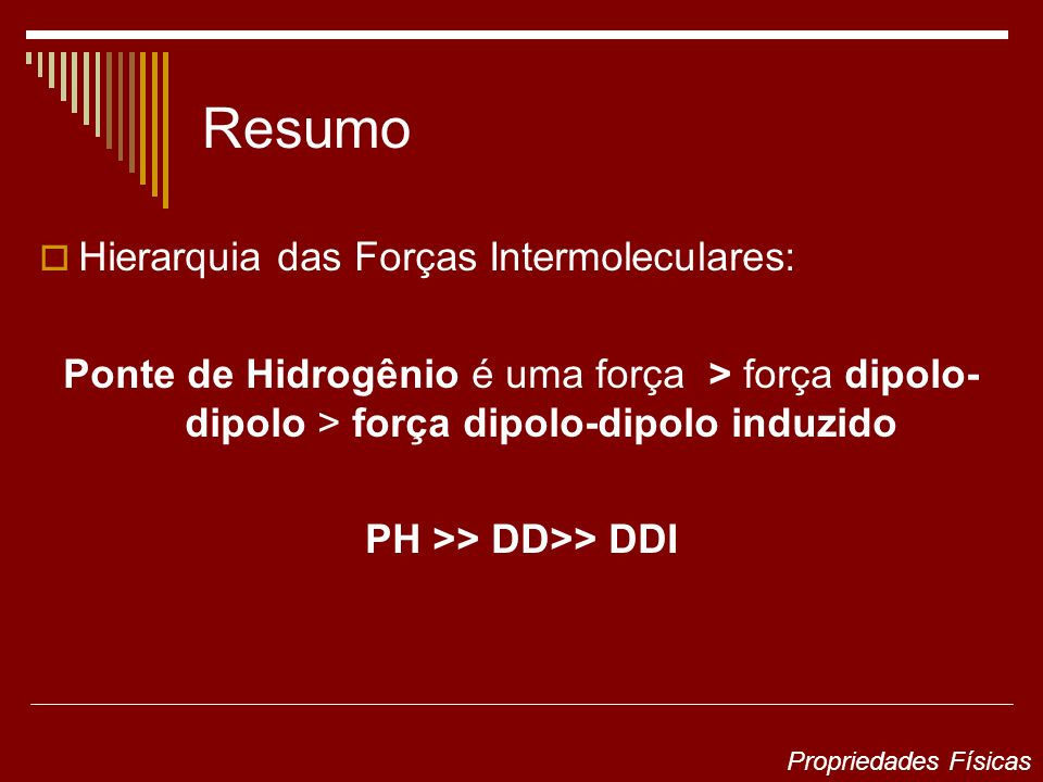 Resumo Hierarquia das Forças Intermoleculares: Ponte de Hidrogênio é uma força > força dipolo- dipolo > força dipolo-dipolo induzido PH >> DD>> DDI Pr