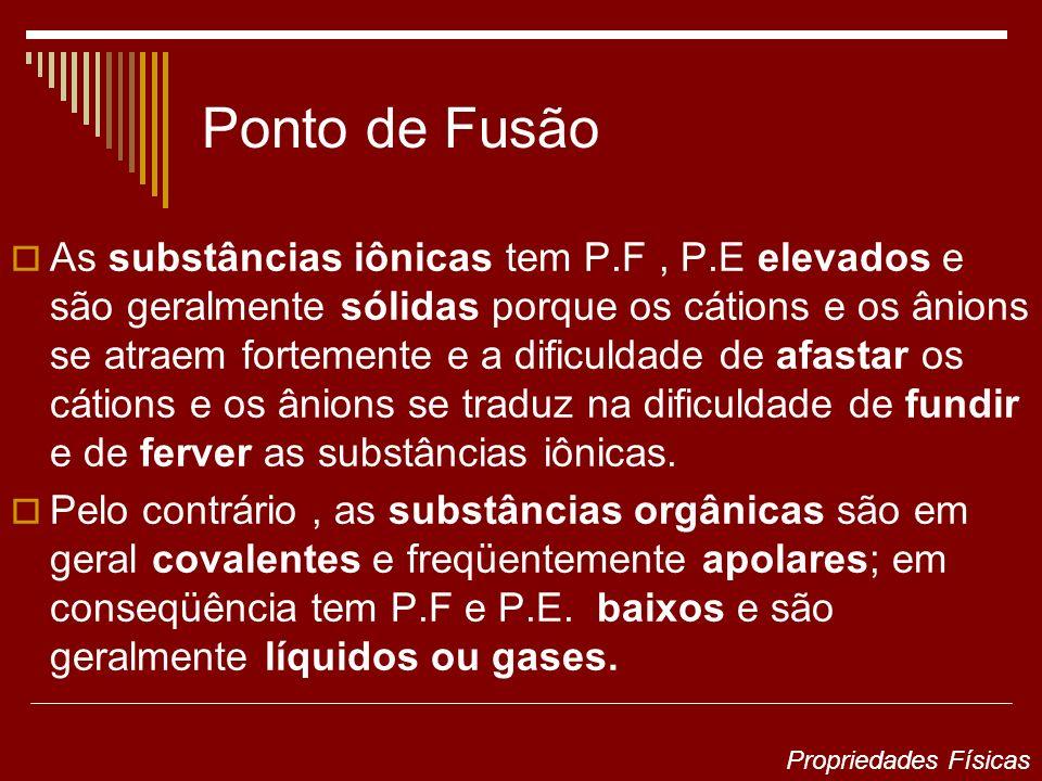 Ponto de Fusão As substâncias iônicas tem P.F, P.E elevados e são geralmente sólidas porque os cátions e os ânions se atraem fortemente e a dificuldad