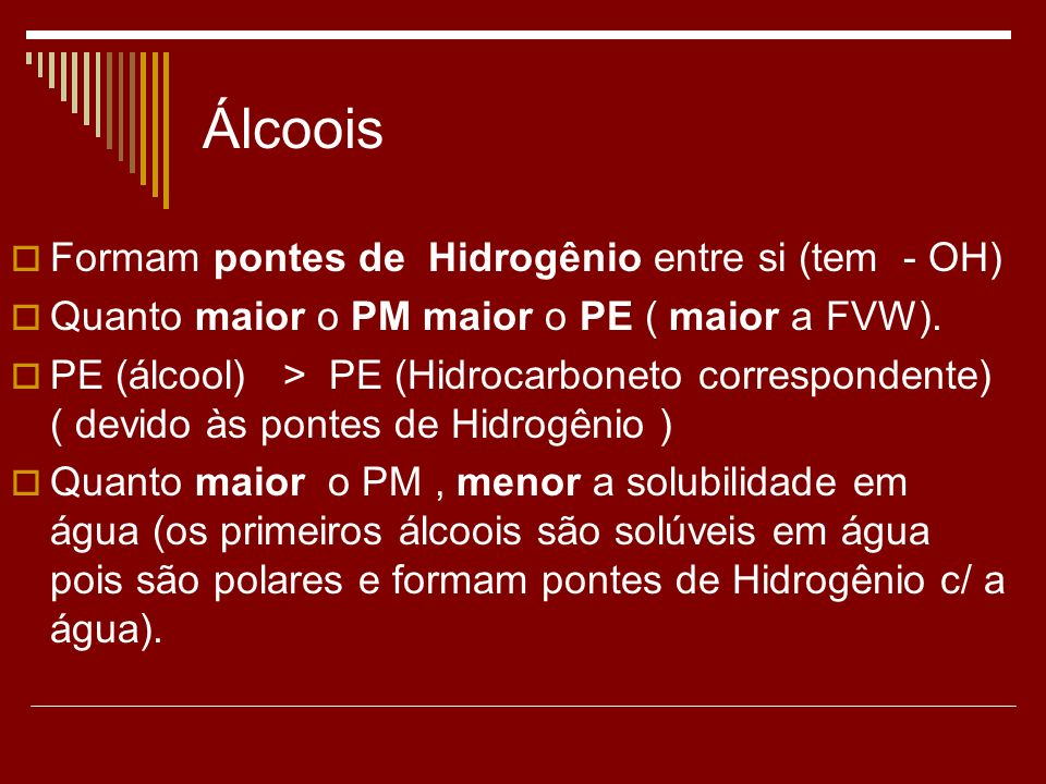Álcoois Formam pontes de Hidrogênio entre si (tem - OH) Quanto maior o PM maior o PE ( maior a FVW). PE (álcool) > PE (Hidrocarboneto correspondente)
