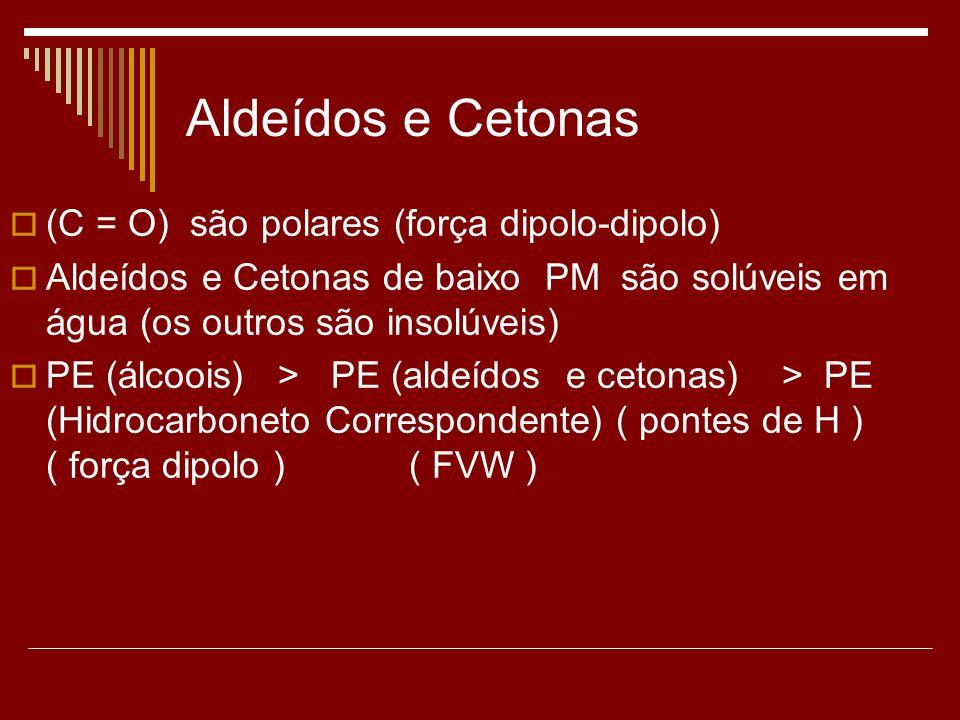 Aldeídos e Cetonas (C = O) são polares (força dipolo-dipolo) Aldeídos e Cetonas de baixo PM são solúveis em água (os outros são insolúveis) PE (álcooi