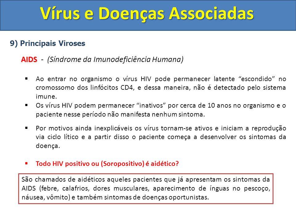 Vírus e Doenças Associadas 9) Principais Viroses AIDS AIDS - (Síndrome da Imunodeficiência Humana) Ao entrar no organismo o vírus HIV pode permanecer