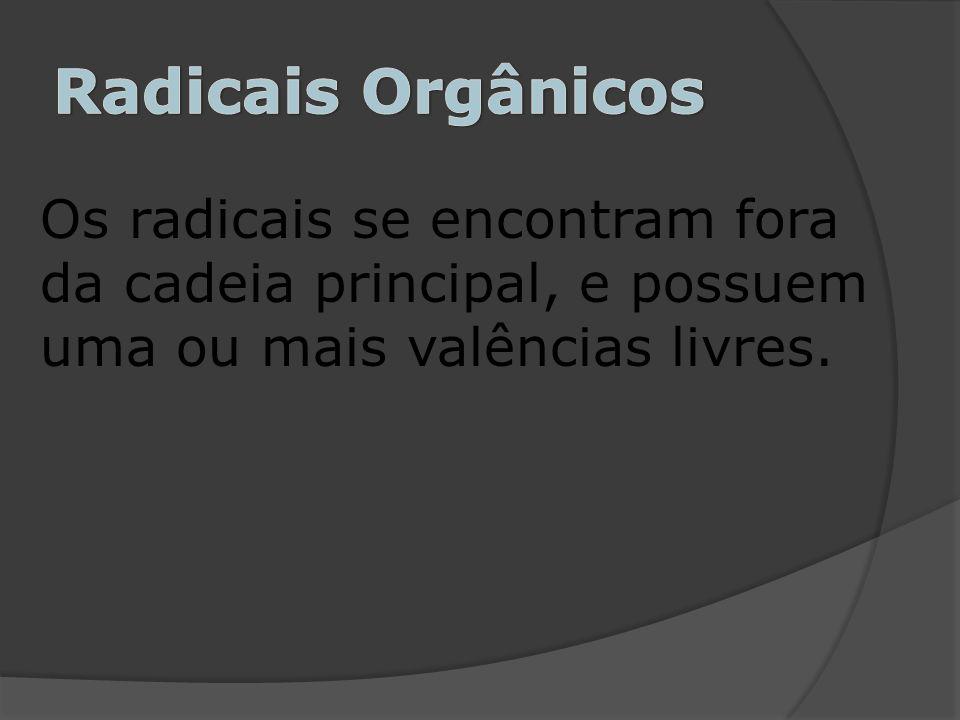 Os radicais se encontram fora da cadeia principal, e possuem uma ou mais valências livres.