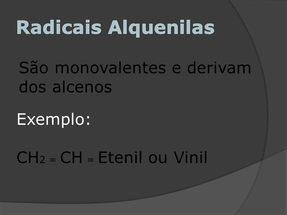 São monovalentes e derivam dos alcenos Exemplo: CH 2 = CH = Etenil ou Vinil