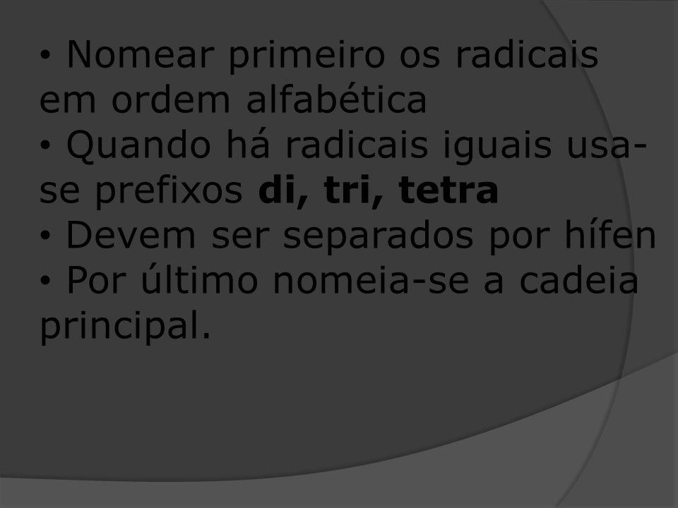 Nomear primeiro os radicais em ordem alfabética Quando há radicais iguais usa- se prefixos di, tri, tetra Devem ser separados por hífen Por último nom