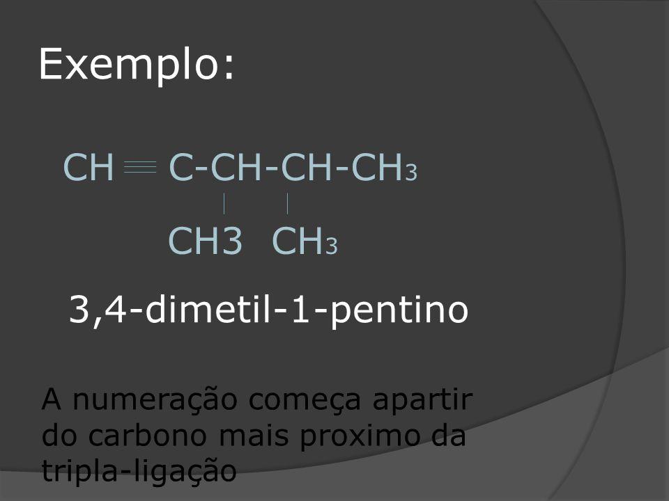Exemplo: CH C-CH-CH-CH 3 CH3 CH 3 A numeração começa apartir do carbono mais proximo da tripla-ligação 3,4-dimetil-1-pentino