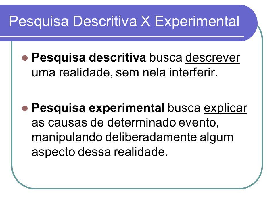 Pesquisa Descritiva X Experimental Pesquisa descritiva busca descrever uma realidade, sem nela interferir. Pesquisa experimental busca explicar as cau