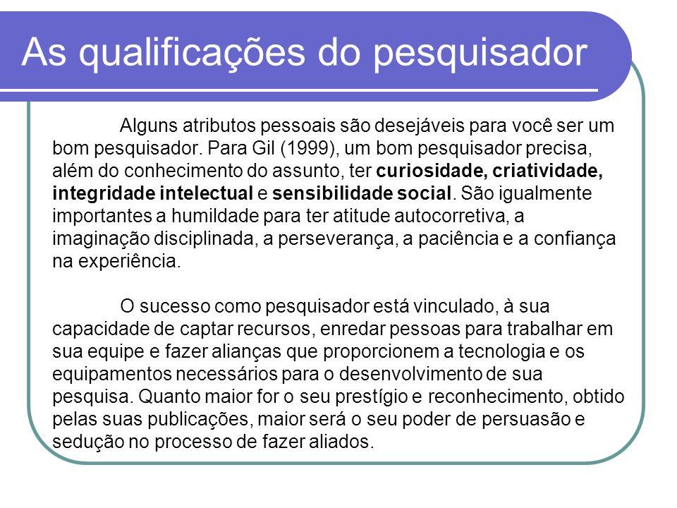 As qualificações do pesquisador Alguns atributos pessoais são desejáveis para você ser um bom pesquisador. Para Gil (1999), um bom pesquisador precisa