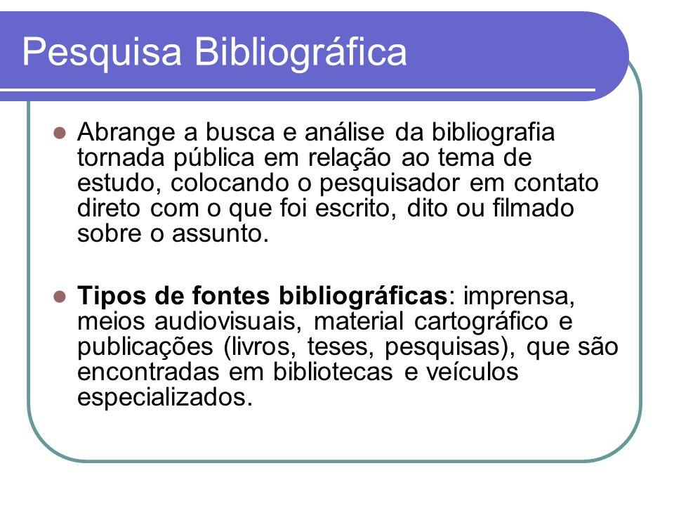 Pesquisa Bibliográfica Abrange a busca e análise da bibliografia tornada pública em relação ao tema de estudo, colocando o pesquisador em contato dire