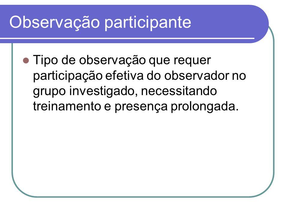 Observação participante Tipo de observação que requer participação efetiva do observador no grupo investigado, necessitando treinamento e presença pro