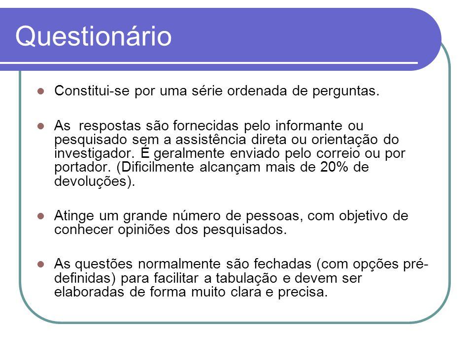 Questionário Constitui-se por uma série ordenada de perguntas. As respostas são fornecidas pelo informante ou pesquisado sem a assistência direta ou o