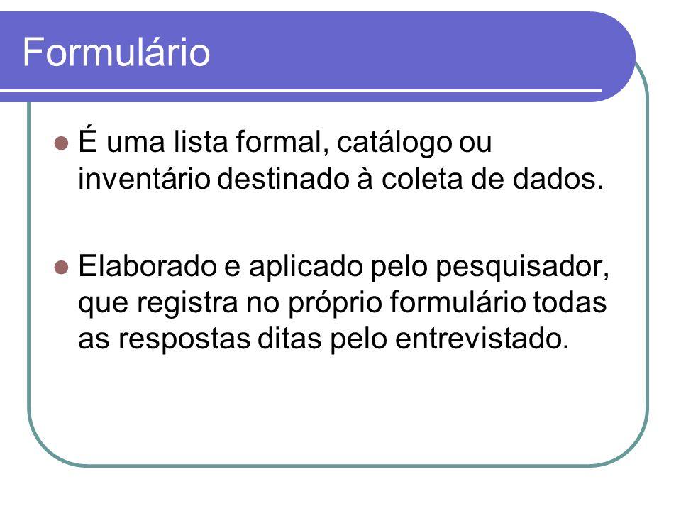 Formulário É uma lista formal, catálogo ou inventário destinado à coleta de dados. Elaborado e aplicado pelo pesquisador, que registra no próprio form