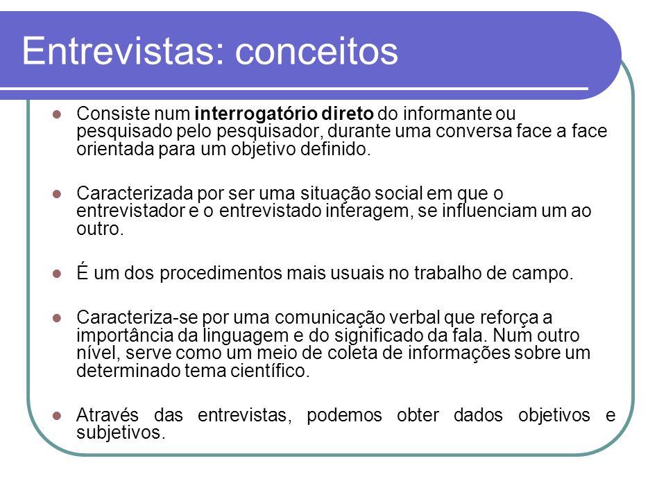 Entrevistas: conceitos Consiste num interrogatório direto do informante ou pesquisado pelo pesquisador, durante uma conversa face a face orientada par
