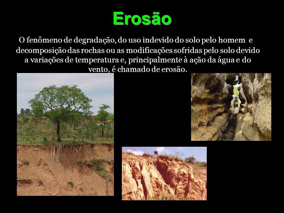 Erosão O fenômeno de degradação, do uso indevido do solo pelo homem e decomposição das rochas ou as modificações sofridas pelo solo devido a variações