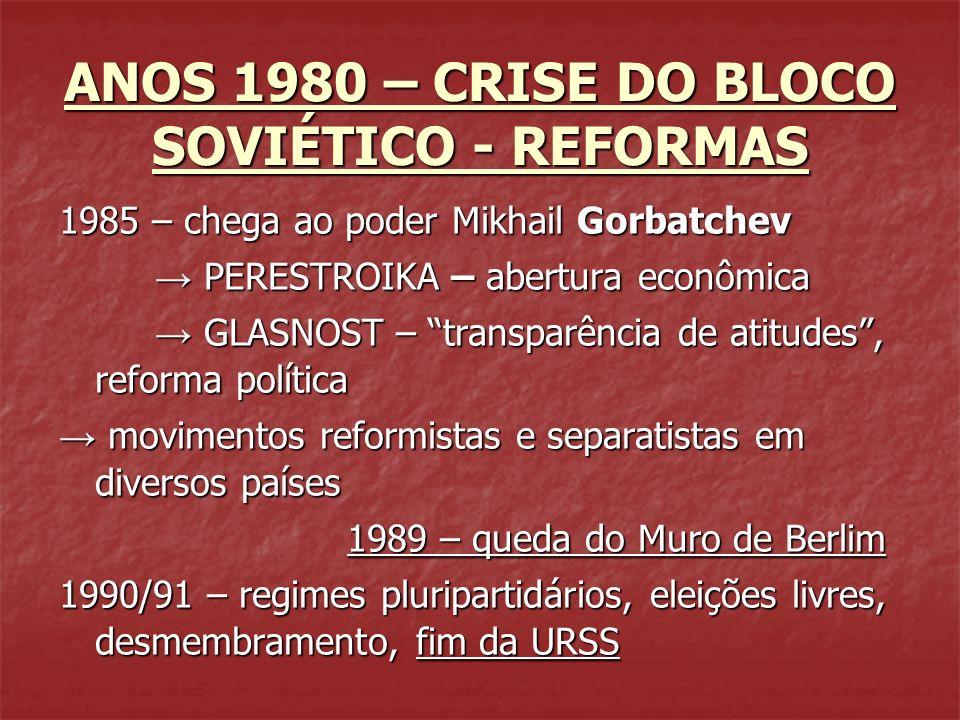 ANOS 1980 – CRISE DO BLOCO SOVIÉTICO - REFORMAS 1985 – chega ao poder Mikhail Gorbatchev PERESTROIKA – abertura econômica PERESTROIKA – abertura econô