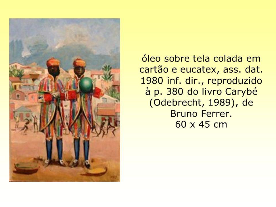óleo sobre tela colada em cartão e eucatex, ass. dat. 1980 inf. dir., reproduzido à p. 380 do livro Carybé (Odebrecht, 1989), de Bruno Ferrer. 60 x 45