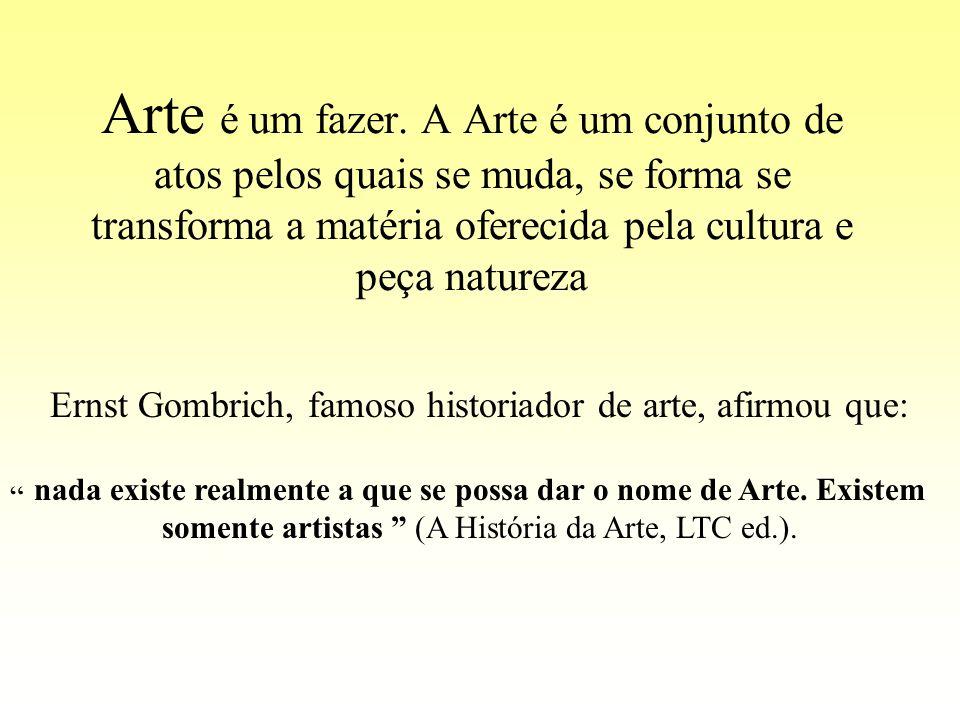 Arte é um fazer. A Arte é um conjunto de atos pelos quais se muda, se forma se transforma a matéria oferecida pela cultura e peça natureza Ernst Gombr