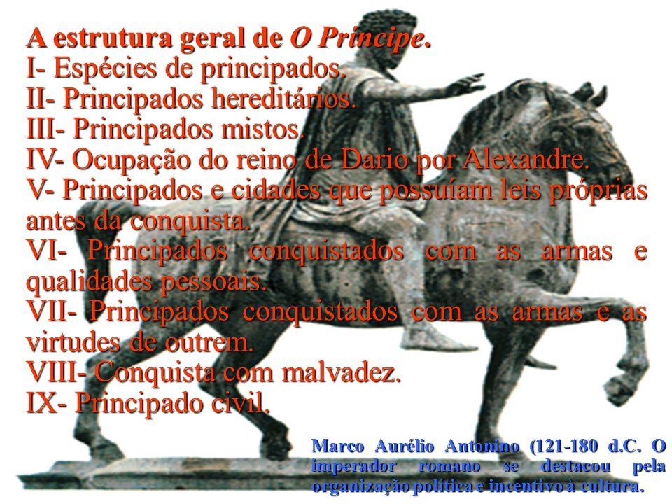 Marco Aurélio Antonino (121-180 d.C. O imperador romano se destacou pela organização política e incentivo à cultura. A estrutura geral de O Príncipe.