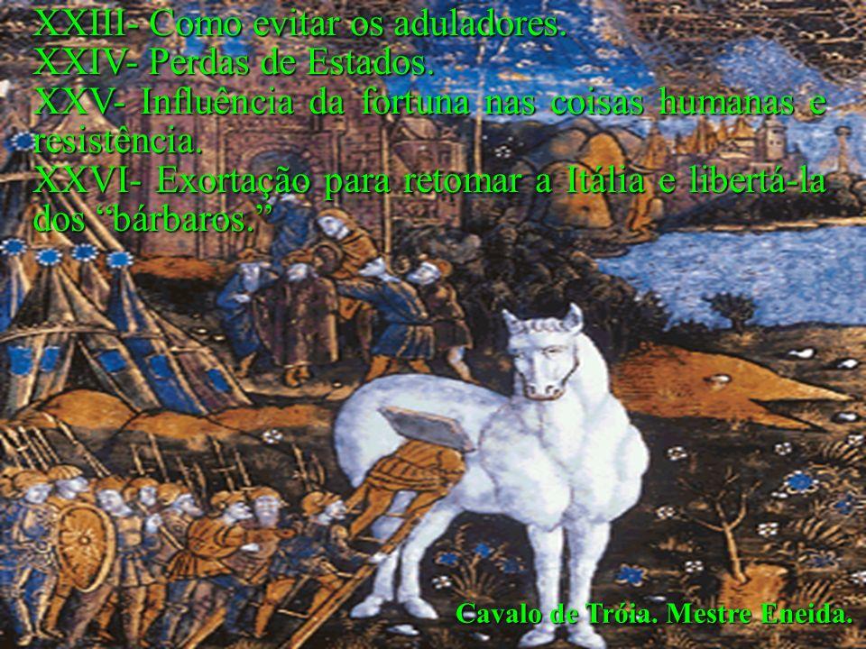 Cavalo de Tróia. Mestre Eneida. XXIII- Como evitar os aduladores. XXIV- Perdas de Estados. XXV- Influência da fortuna nas coisas humanas e resistência
