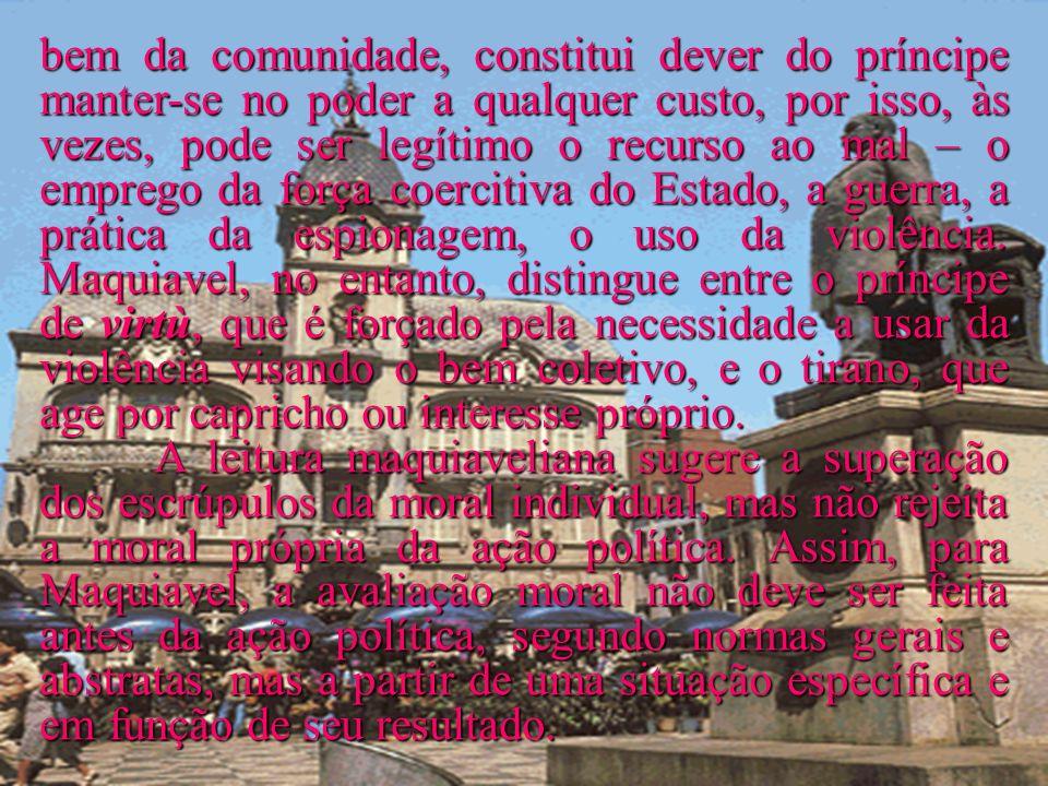 bem da comunidade, constitui dever do príncipe manter-se no poder a qualquer custo, por isso, às vezes, pode ser legítimo o recurso ao mal – o emprego