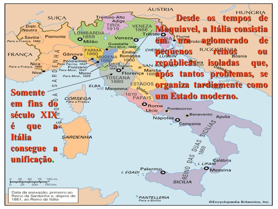 Somente em fins do século XIX é que a Itália consegue a unificação. Desde os tempos de Maquiavel, a Itália consistia em um aglomerado de pequenos rein