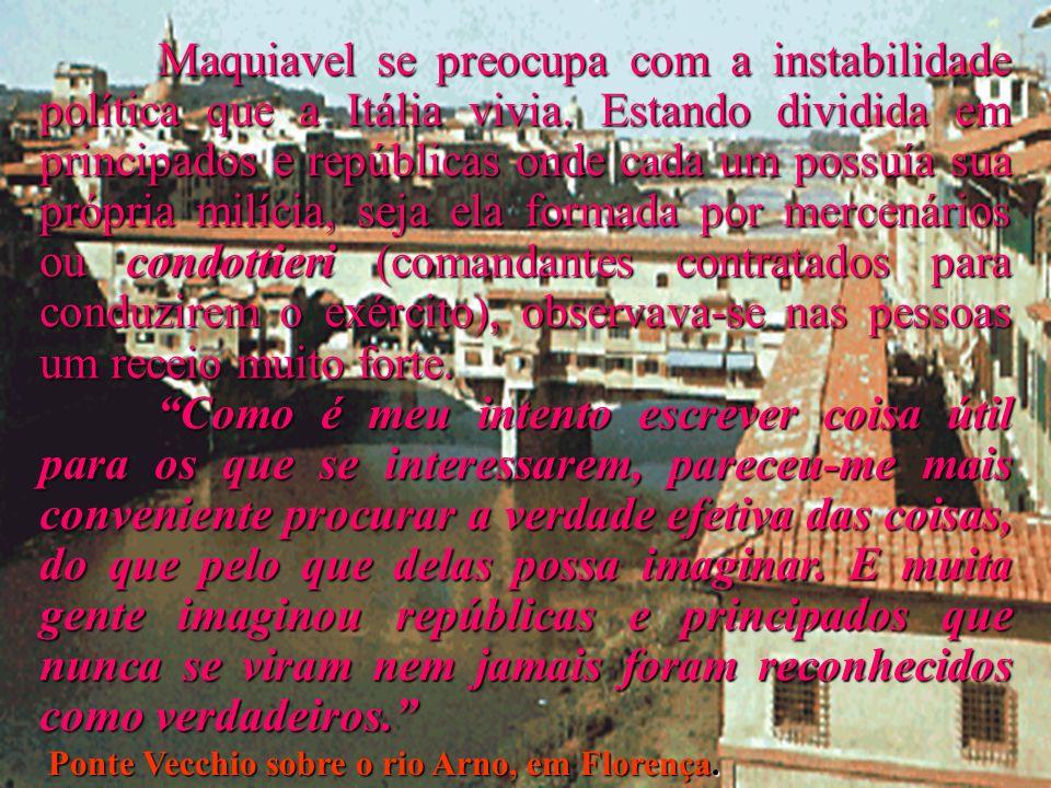 Ponte Vecchio sobre o rio Arno, em Florença. Maquiavel se preocupa com a instabilidade política que a Itália vivia. Estando dividida em principados e