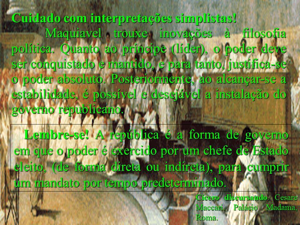 Cícero discursando. Cesare Maccari. Palácio Madama, Roma. Cuidado com interpretações simplistas! Maquiavel trouxe inovações à filosofia política. Quan
