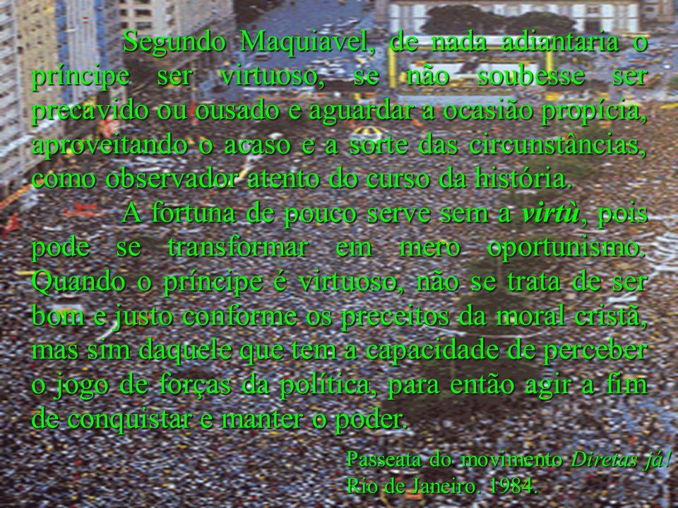 Passeata do movimento Diretas já! Rio de Janeiro. 1984. Segundo Maquiavel, de nada adiantaria o príncipe ser virtuoso, se não soubesse ser precavido o
