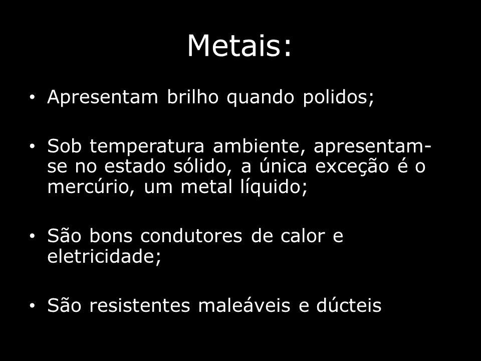 Metais: Apresentam brilho quando polidos; Sob temperatura ambiente, apresentam- se no estado sólido, a única exceção é o mercúrio, um metal líquido; São bons condutores de calor e eletricidade; São resistentes maleáveis e dúcteis