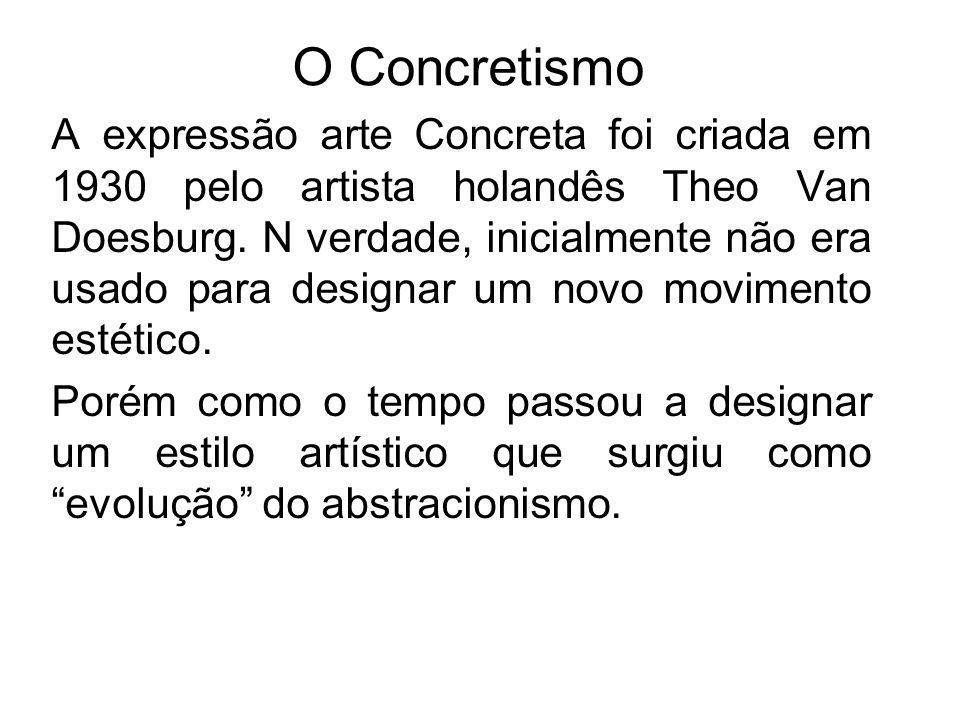 O Concretismo A expressão arte Concreta foi criada em 1930 pelo artista holandês Theo Van Doesburg. N verdade, inicialmente não era usado para designa