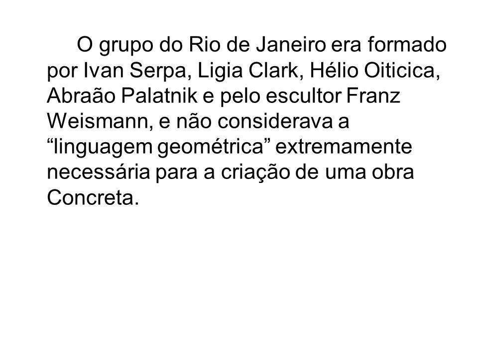 O grupo do Rio de Janeiro era formado por Ivan Serpa, Ligia Clark, Hélio Oiticica, Abraão Palatnik e pelo escultor Franz Weismann, e não considerava a