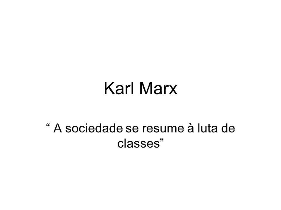 Karl Marx A sociedade se resume à luta de classes