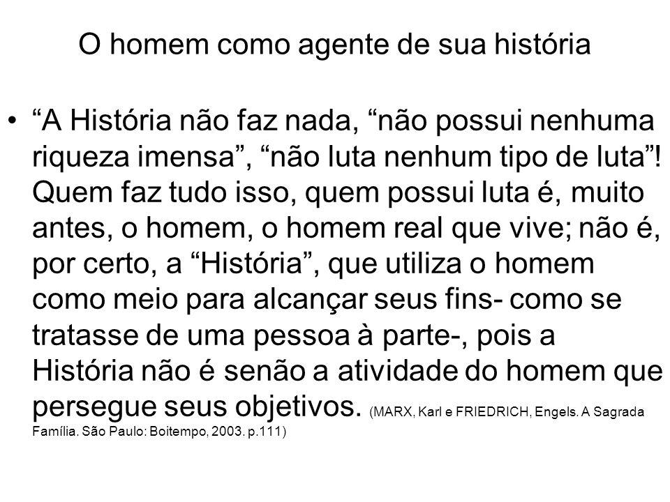 O homem como agente de sua história A História não faz nada, não possui nenhuma riqueza imensa, não luta nenhum tipo de luta.
