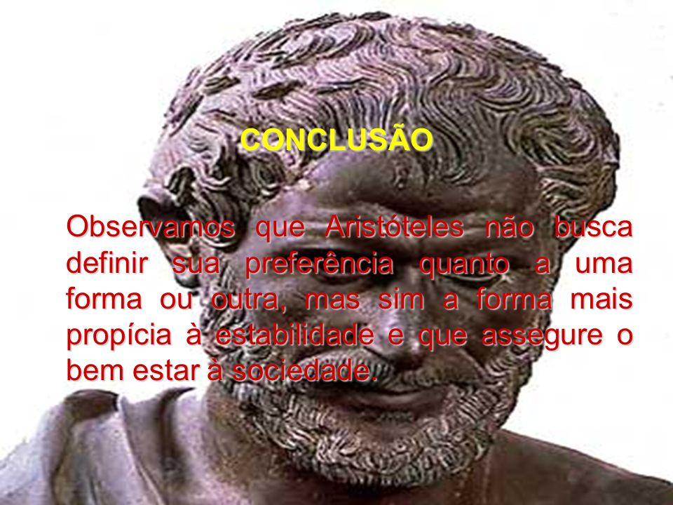 CONCLUSÃO Observamos que Aristóteles não busca definir sua preferência quanto a uma forma ou outra, mas sim a forma mais propícia à estabilidade e que assegure o bem estar à sociedade.