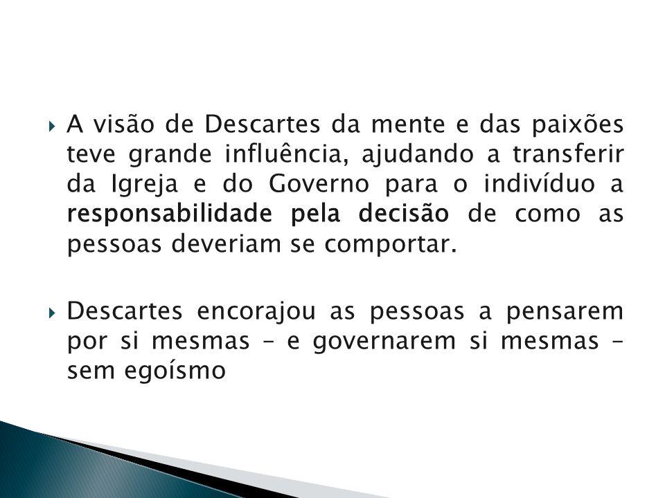 A visão de Descartes da mente e das paixões teve grande influência, ajudando a transferir da Igreja e do Governo para o indivíduo a responsabilidade p