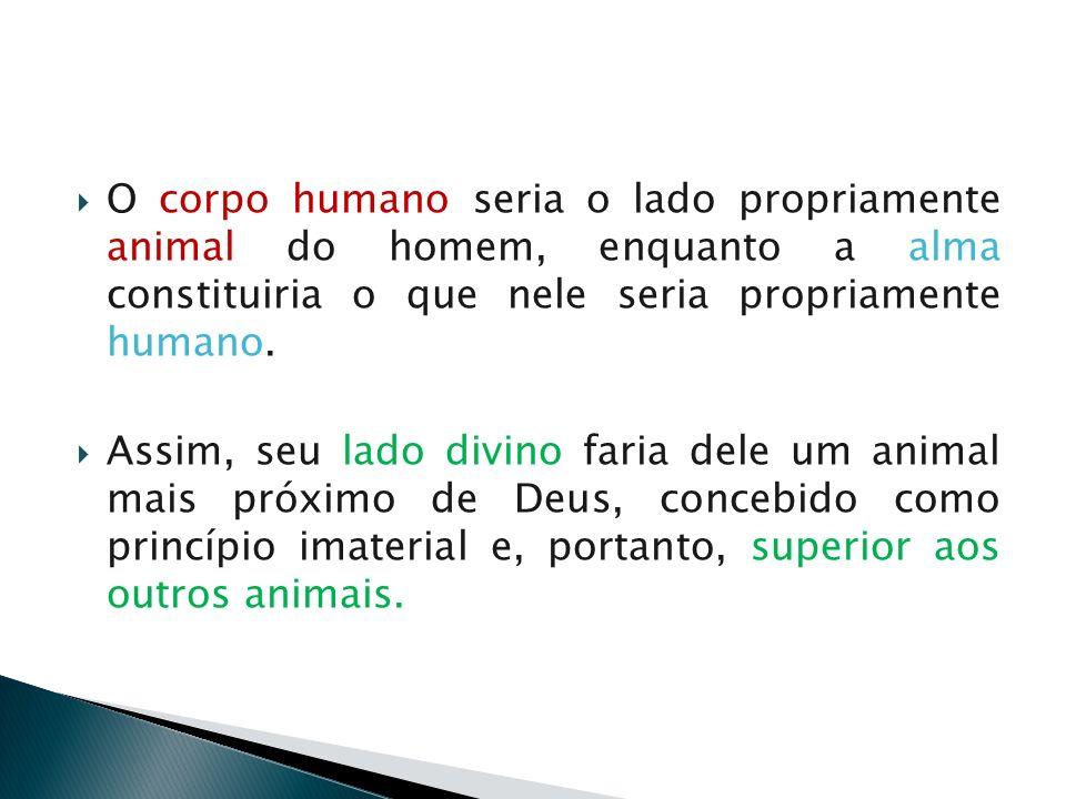 O corpo humano seria o lado propriamente animal do homem, enquanto a alma constituiria o que nele seria propriamente humano. Assim, seu lado divino fa
