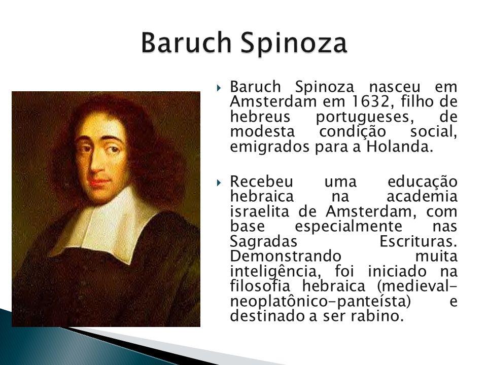 Baruch Spinoza nasceu em Amsterdam em 1632, filho de hebreus portugueses, de modesta condição social, emigrados para a Holanda. Recebeu uma educação h
