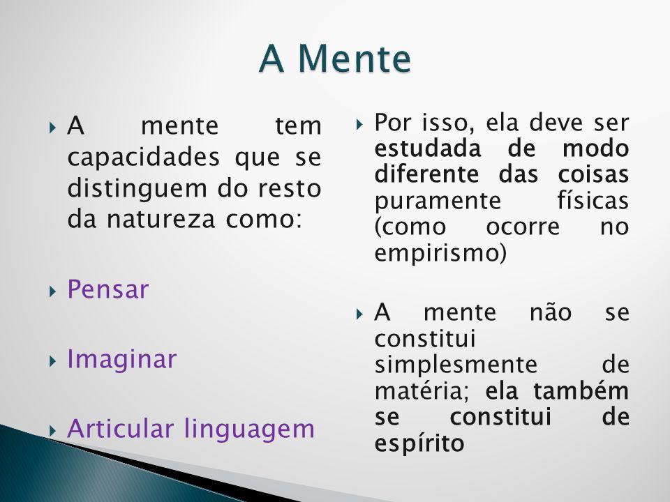 A mente tem capacidades que se distinguem do resto da natureza como: Pensar Imaginar Articular linguagem Por isso, ela deve ser estudada de modo difer