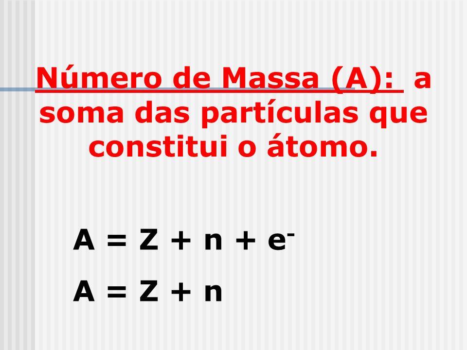 Número de Massa (A): a soma das partículas que constitui o átomo. A = Z + n + e - A = Z + n
