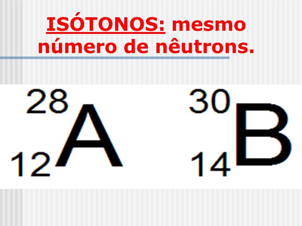 ISÓTONOS: mesmo número de nêutrons.