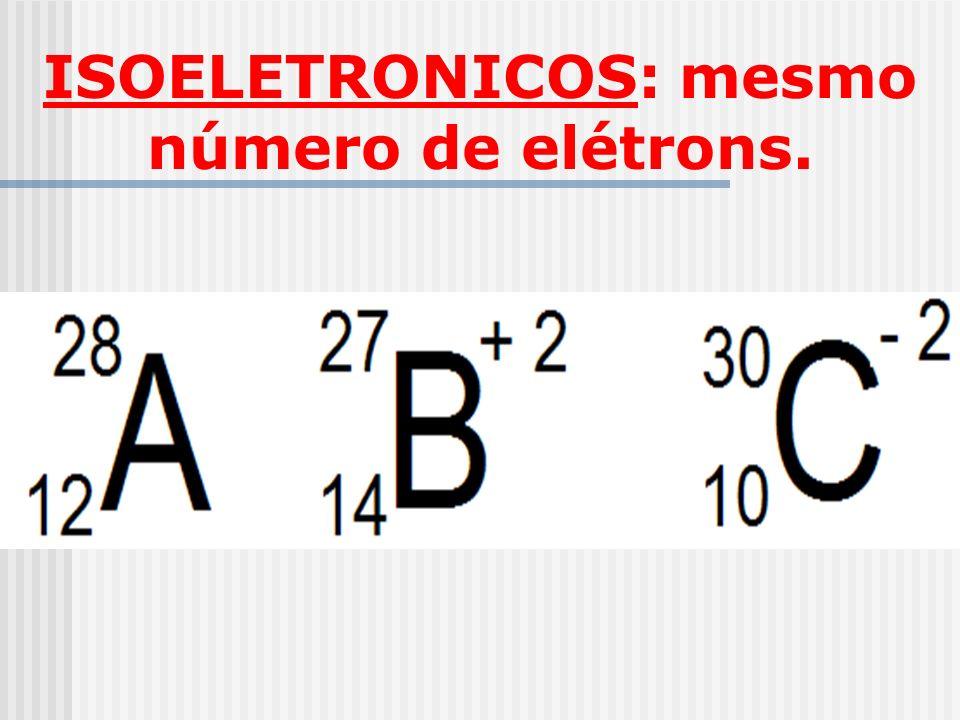 ISOELETRONICOS: mesmo número de elétrons.