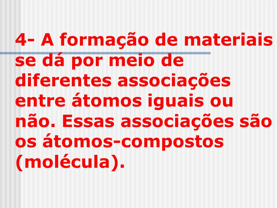 4- A formação de materiais se dá por meio de diferentes associações entre átomos iguais ou não. Essas associações são os átomos-compostos (molécula).