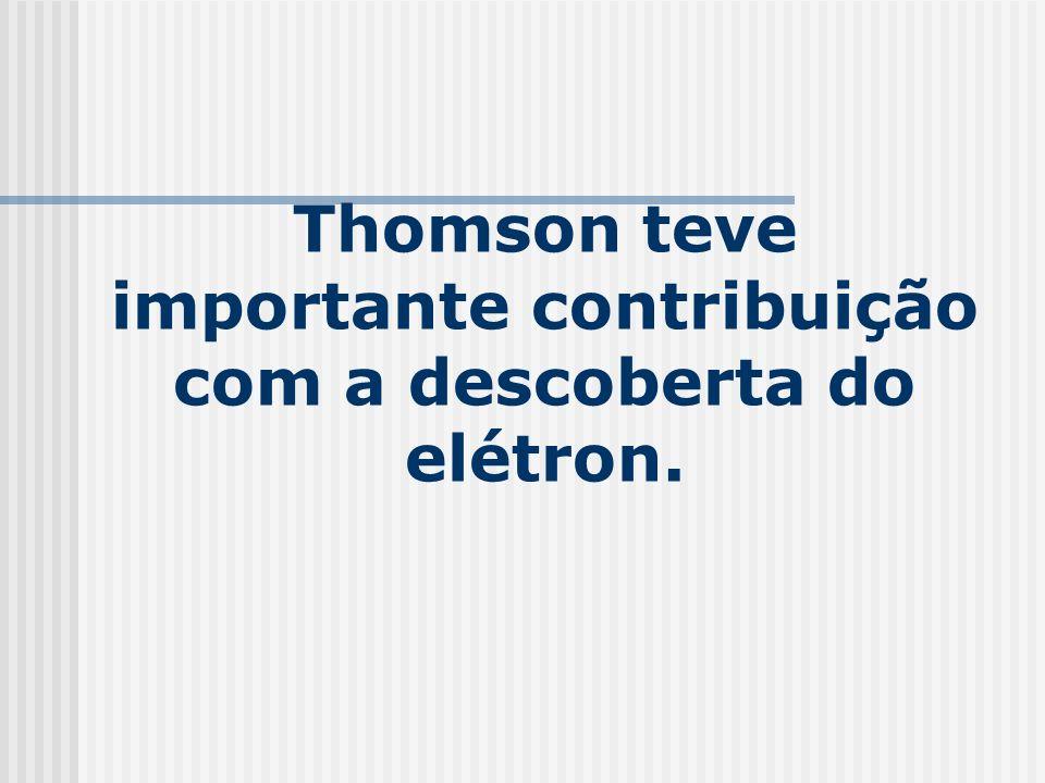 Thomson teve importante contribuição com a descoberta do elétron.