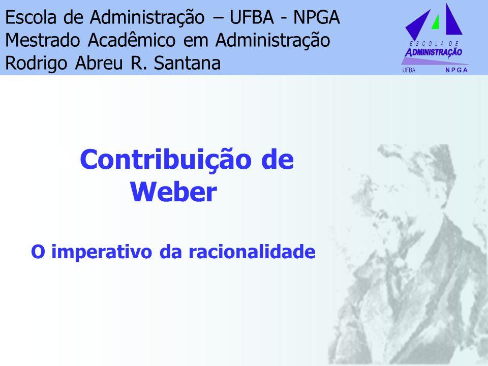A Contribuição de Weber O imperativo da racionalidade Escola de Administração – UFBA - NPGA Mestrado Acadêmico em Administração Rodrigo Abreu R. Santa