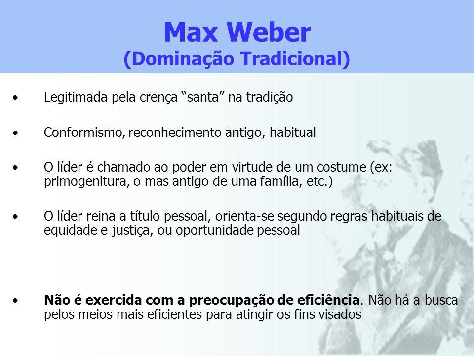 Max Weber (Dominação Tradicional) Legitimada pela crença santa na tradição Conformismo, reconhecimento antigo, habitual O líder é chamado ao poder em