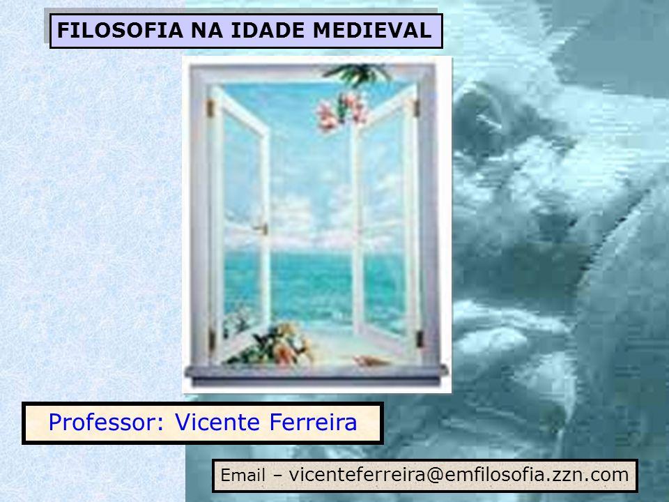FILOSOFIA NA IDADE MEDIEVAL Professor: Vicente Ferreira Email – vicenteferreira@emfilosofia.zzn.com