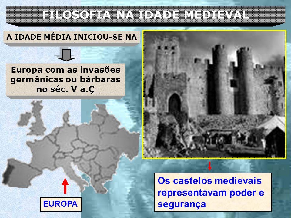 FILOSOFIA NA IDADE MEDIEVAL Europa com as invasões germânicas ou bárbaras no séc. V a.Ç EUROPA A IDADE MÉDIA INICIOU-SE NA Os castelos medievais repre