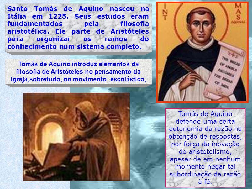 Tomás de Aquino introduz elementos da filosofia de Aristóteles no pensamento da igreja,sobretudo, no movimento escolástico, Santo Tomás de Aquino nasc